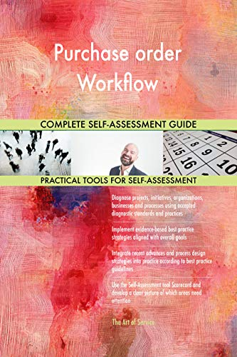 Purchase order Workflow All-Inclusive Self-Assessment - More than 700 Success Criteria, Instant Visual Insights, Comprehensive Spreadsheet Dashboard, Auto-Prioritized for Quick Results