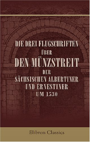 Die drei Flugschriften über den Münzstreit der sächsischen Albertiner und Ernestiner um 1530: Unter Mitwirkung von Dr. K. F. Jötze in Übersetzung ... und erläutert von Dr. Walther Lotz (1865 -?)