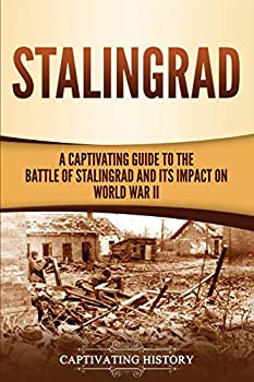Stalingrad  A Captivating Guide to the Battle of Stalingrad and Its Impact on World War II