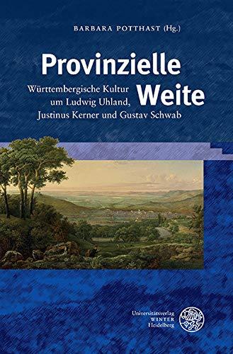 Provinzielle Weite: Württembergische Kultur um Ludwig Uhland, Justinus Kerner und Gustav Schwab (Beihefte zum Euphorion 71)