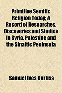 Primitive Semitic Religion Today; A Record of Researches, Discoveries and Studies in Syria, Palestine and the Sinaitic Pen...
