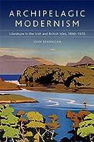 Archipelagic Modernism: Literature in the Irish and British Isles, 1890-1970