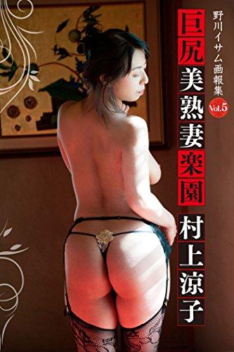 村上涼子「野川イサム画報集Vol.5 巨尻美熟妻楽園」 (NGI)