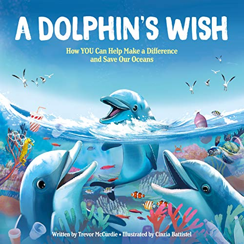 A Dolphin's Wish: How YOU Can Help Make a Difference and Save Our Oceans - A Great Story for Earth Day! (Marine Biology, Nature Books for Kids)