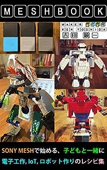 [吉田 顕一]の世界にひとつのメッシュブック: MESHで始める、子どもと一緒に、電子工作、IoT、ロボット作りのレシピ集 MESHBOOKシリーズ (Kobotsレーベル)