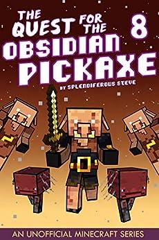 The Quest for the Obsidian Pickaxe 8: An Unofficial Minecraft Book by [Splendiferous Steve]