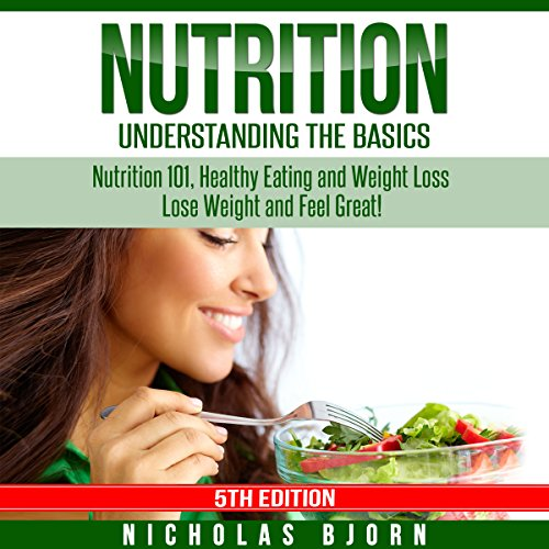 Nutrition: Understanding the Basics: Nutrition 101, Healthy Eating and Weight Loss - Lose Weight and Feel Great! cover art