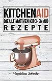 Kitchen Aid: Die ultimativen Kitchen Aid Rezepte (German Edition)