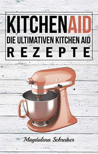 Kitchen Aid: Die ultimativen Kitchen Aid Rezepte (German Edition)