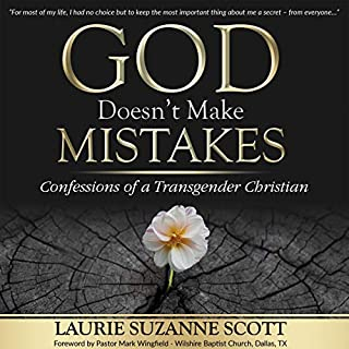 God Doesn't Make Mistakes     Confessions of a Transgender Christian              Written by:                                                                                                                                 Laurie Suzanne Scott                               Narrated by:                                                                                                                                 Jodi Stapler                      Length: 8 hrs and 49 mins     1 rating     Overall 5.0