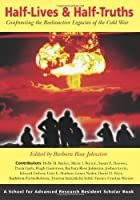 Half-Lives and Half-Truths: Confronting the Radioactive Legacies of the Cold War (A School for Advanced Research Resident Scholar Book) by Unknown(2007-03-19)