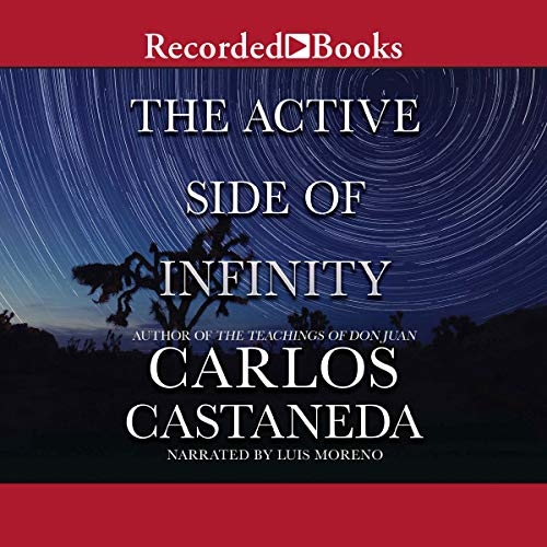 The Active Side of Infinity                   By:                                                                                                                                 Carlos Castaneda                               Narrated by:                                                                                                                                 Luis Moreno                      Length: 10 hrs and 28 mins     67 ratings     Overall 4.8