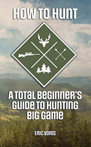 How to Hunt: A Total Beginner's Guide to Hunting Big Game (English Edition)