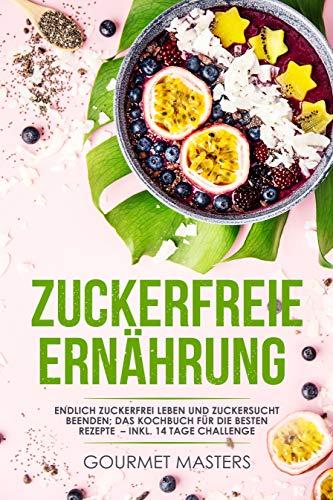 Zuckerfreie Ernährung: Endlich zuckerfrei leben und Zuckersucht beenden; Das Kochbuch für die besten Rezepte - Inklusive 14 Tage Challenge ( Ernährungsplan)