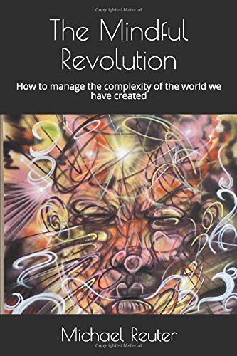 The Mindful Revolution: How to manage the complexity of the world we have created