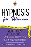 Hypnosis for Women: Lose Weight With Hypnosis And Positive Affirmations; The Real Guide To Lose Weight With Hypnotic Gastric Band And To Stop Emotional Eating