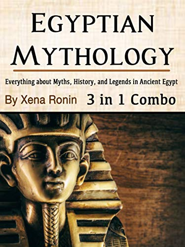 Egyptian Mythology: Everything about Myths, History, and Legends in Ancient Egypt