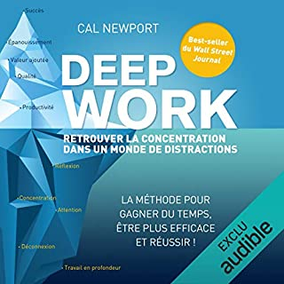 Deep Work     Retrouver la concentration dans un monde de distractions              Written by:                                                                                                                                 Cal Newport                               Narrated by:                                                                                                                                 David Giuge                      Length: 8 hrs and 11 mins     14 ratings     Overall 4.6