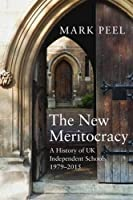 The New Meritocracy: A History of Uk Independent Schools 1979-2014