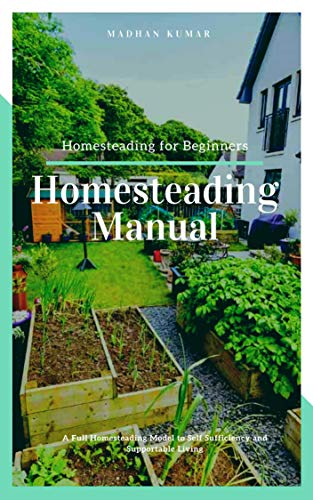 Homesteading Manual: A Full Homesteading Model to Self Sufficiency and Supportable Living (Homesteading for Beginners, Homesteading Guide, How to Homestead, Homesteading Skills)