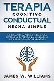 Terapia cognitivo conductual: hecha simple - La guía paso a paso de 21 días para superar la depresión, la ansiedad, la ira y los pensamientos negativos (Inteligencia Emocional Práctica nº 3)