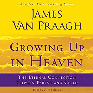 Growing Up in Heaven     The Eternal Connection Between Parent and Child              By:                                                                                                                                 James Van Praagh                               Narrated by:                                                                                                                                 Nick Sullivan                      Length: 6 hrs and 33 mins     5 ratings     Overall 4.0