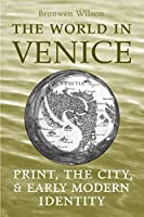 The World in Venice: Print, the City, and Early Modern Identity (Studies in Book and Print Culture)
