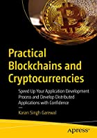 Practical Blockchains and Cryptocurrencies: Speed Up Your Application Development Process and Develop Distributed Applications with Confidence Front Cover