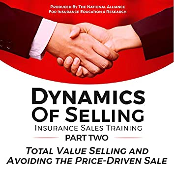 Dynamics of Selling, Insurance Sales Training, Part Two: Total Value Selling and Avoiding the Price-Driven Sale