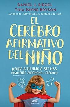 El cerebro afirmativo del niño: Ayuda a tu hijo a ser más resiliente, autónomo y creativo. (Spanish Edition) by [Daniel J. Siegel, Tina Payne Bryson, PAULA VICENS MARTORELL]