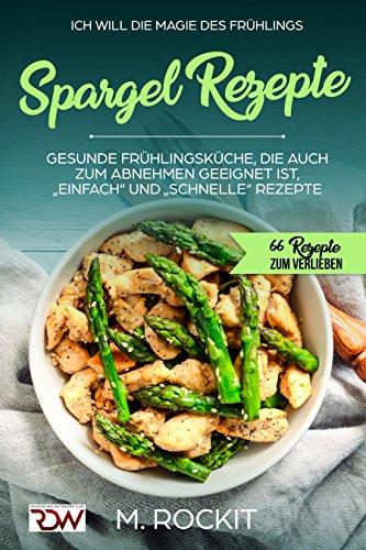 """Spargel Rezepte,Gesunde Frühlingsküche, die auch zum Abnehmen geeignet ist, """"Einfach"""" und """"Schnelle"""" Rezepte: 66 REZEPTE ZUM VERLIEBEN (66 Rezepte zum Verlieben, Teil 23)"""