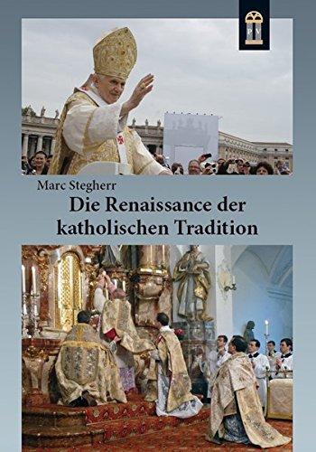 Die Renaissance der katholischen Tradition: Die überlieferte Messe, die Gemeinschaften der Tradition und die Reform der Reform Benedikts XVI.