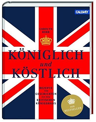 Königlich und Köstlich: Rezepte und Geschichten aus dem britischen Königshaus