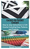 Corner-to-Corner Crochet: Step by step instructions to C2C Crochet Including Easy Patterns and Projects