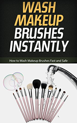 Wash Makeup Brushes Instantly: How to Wash Makeup Brushes Fast and Safe (English Edition)