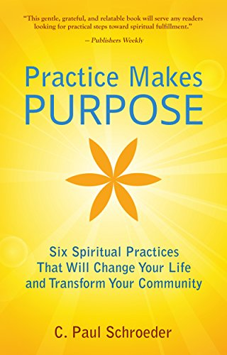 Practice Makes PURPOSE: Six Spiritual Practices that Will Change Your Life and Transform Your Community by [C. Paul Schroeder]