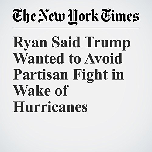 Ryan Said Trump Wanted to Avoid Partisan Fight in Wake of Hurricanes copertina