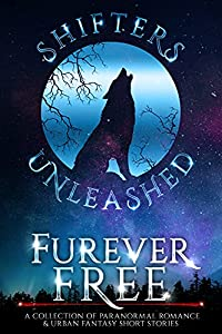 Furever Free: A Collection of Paranormal Romance & Urban Fantasy Short Stories (Shifters Unleashed)