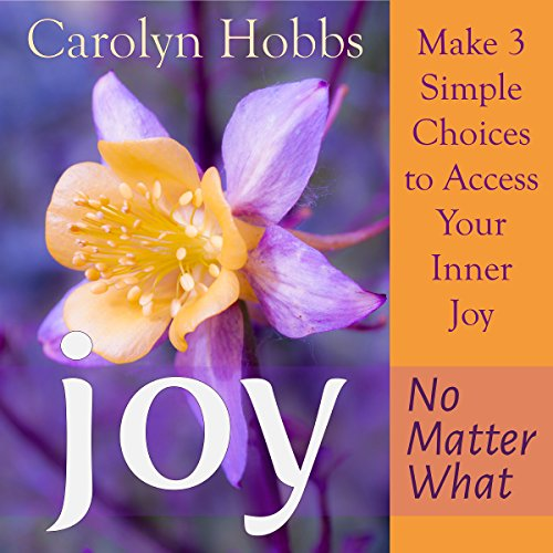 Joy, No Matter What     Make 3 Simple Choices to Access Your Inner Joy              By:                                                                                                                                 Carolyn Hobbs                               Narrated by:                                                                                                                                 Pamela Anna Polland                      Length: 11 hrs and 16 mins     Not rated yet     Overall 0.0