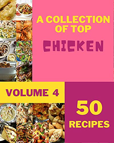 A Collection Of Top 50 Chicken Recipes Volume 4: Everything You Need in One Chicken Cookbook! (English Edition)