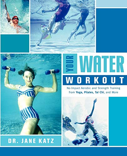Your Water Workout: No-Impact Aerobic and Strength Training From Yoga, Pilates, Tai Chi, and More