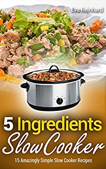 5 Ingredient Slow Cooker: 15 Amazingly Simple Slow Cooker Recipes (Healthy Recipes, Crock Pot Recipes, Slow Cooker Recipes, Caveman Diet, Stone Age Food, Clean Food) by [Eva Reinhard]