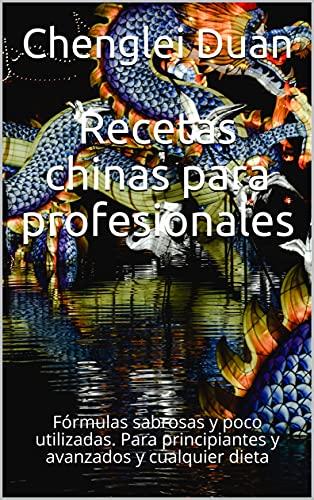 Recetas chinas para profesionales: Fórmulas sabrosas y poco utilizadas. Para principiantes y avanzados y cualquier dieta