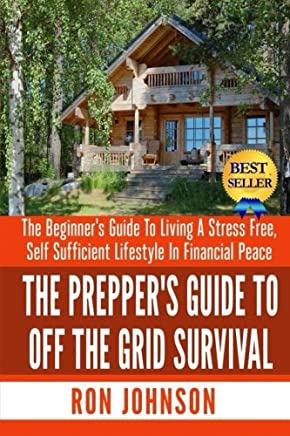 The Prepper's Guide to Off the Grid Survival: The Beginner's Guide to Living the Self Sufficient Lifestyle in Financial Peace