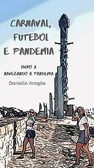 Carnaval, Futebol e Pandemia: Livro 2 - Navegando a pandemia por [Danielle Aragão]