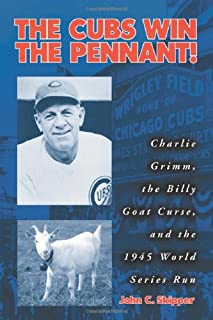 The Cubs Win the Pennant!: Charlie Grimm, the Billy Goat Curse, and the 1945 World Series Run
