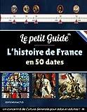 Le Petit Guide - L'Histoire de France en 50 dates: La bataille de Marignan, la Révolution Française, le sacre de Napoléon ou encore l'armistice de ... de Culture Générale pour ados et adultes !