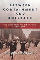 Between Containment and Rollback: The United States and the Cold War in Germany (Cold War International History Project)