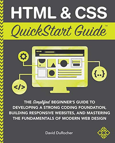 HTML and CSS QuickStart Guide: The Simplified Beginners Guide to Developing a Strong Coding Foundation, Building Responsive Websites, and Mastering the ... of Modern Web Design (English Edition)
