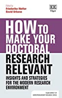 How to Make Your Doctoral Research Relevant: Insights and Strategies for the Modern Research Environment (Elgar Impact of Entrepreneurship Research)